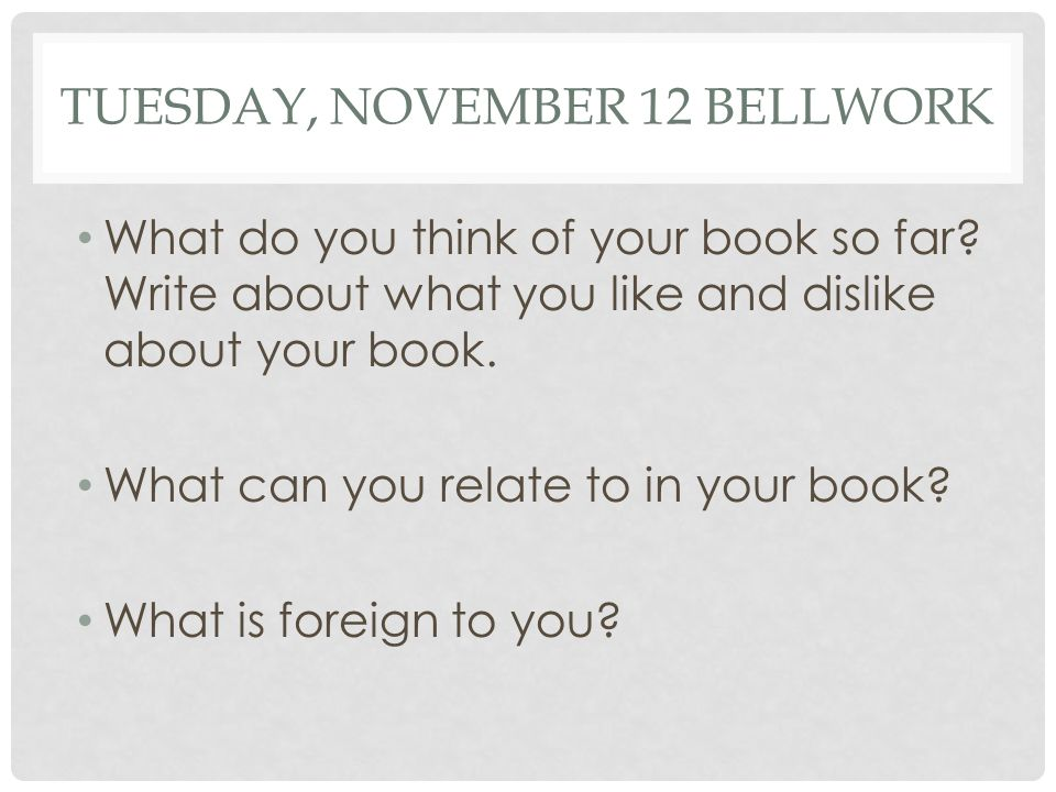 TUESDAY, NOVEMBER 12 BELLWORK What do you think of your book so far.