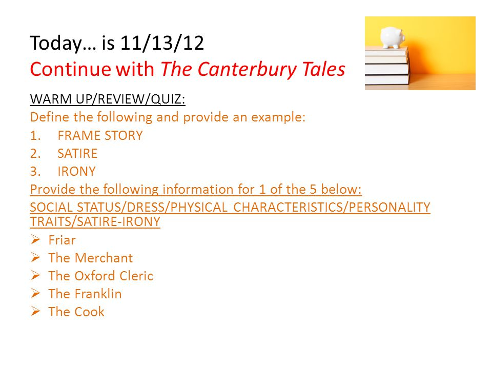 Today… is 11/13/12 Continue with The Canterbury Tales WARM UP/REVIEW/QUIZ: Define the following and provide an example: 1.FRAME STORY 2.SATIRE 3.IRONY Provide the following information for 1 of the 5 below: SOCIAL STATUS/DRESS/PHYSICAL CHARACTERISTICS/PERSONALITY TRAITS/SATIRE-IRONY  Friar  The Merchant  The Oxford Cleric  The Franklin  The Cook