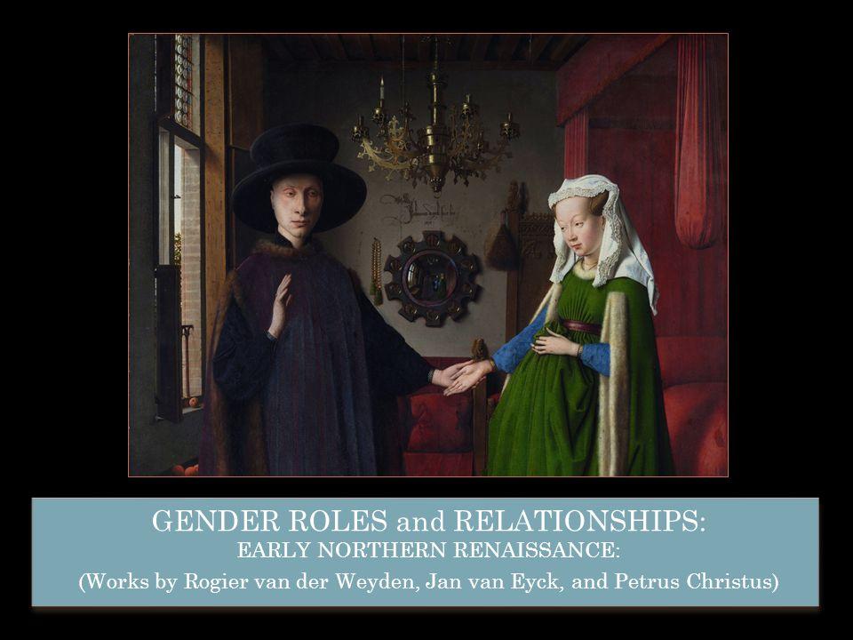 GENDER ROLES and RELATIONSHIPS: EARLY NORTHERN RENAISSANCE: (Works by Rogier van der Weyden, Jan van Eyck, and Petrus Christus) GENDER ROLES and RELAT