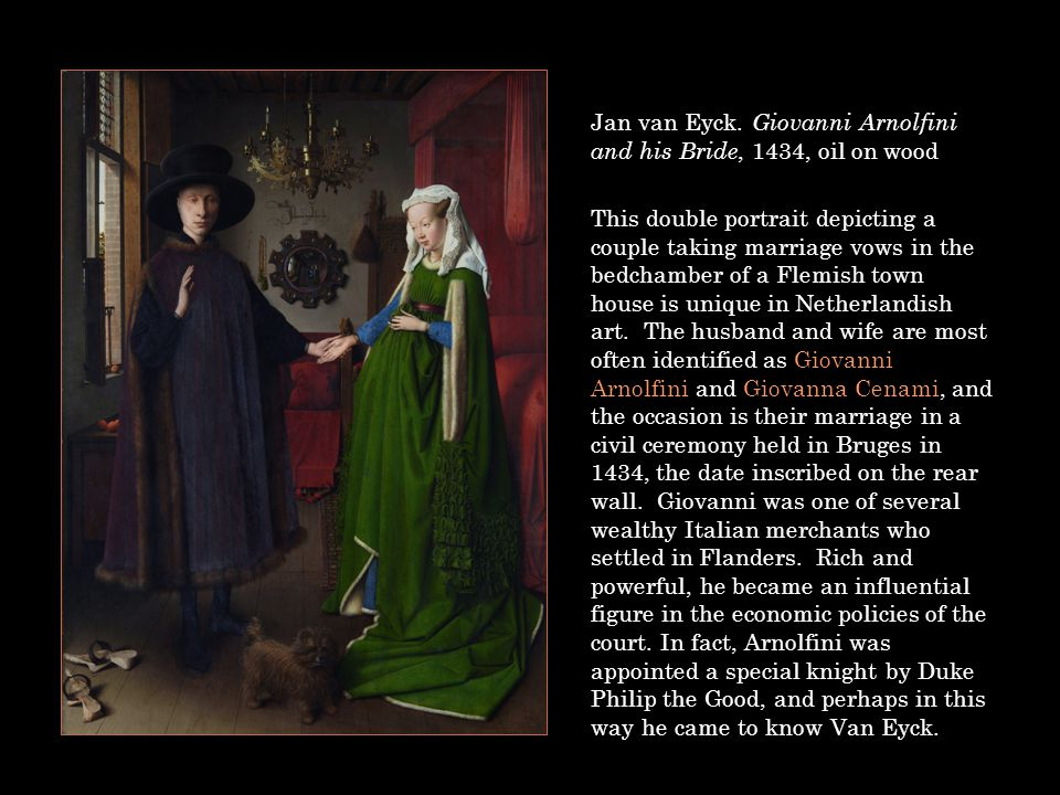 Jan van Eyck. Giovanni Arnolfini and his Bride, 1434, oil on wood This double portrait depicting a couple taking marriage vows in the bedchamber of a