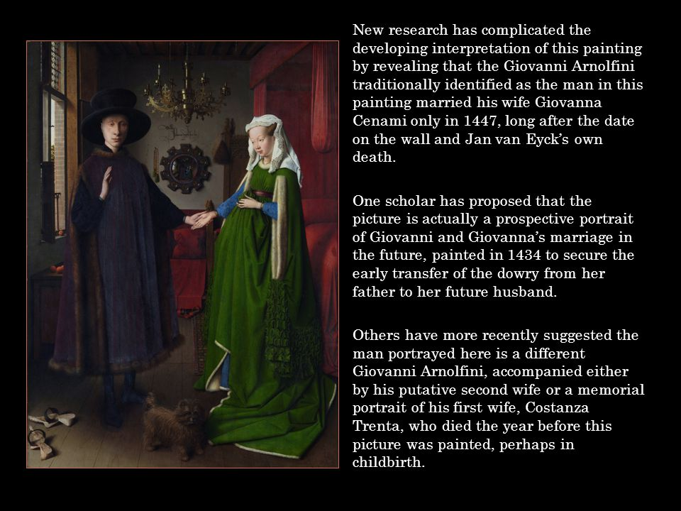 New research has complicated the developing interpretation of this painting by revealing that the Giovanni Arnolfini traditionally identified as the m