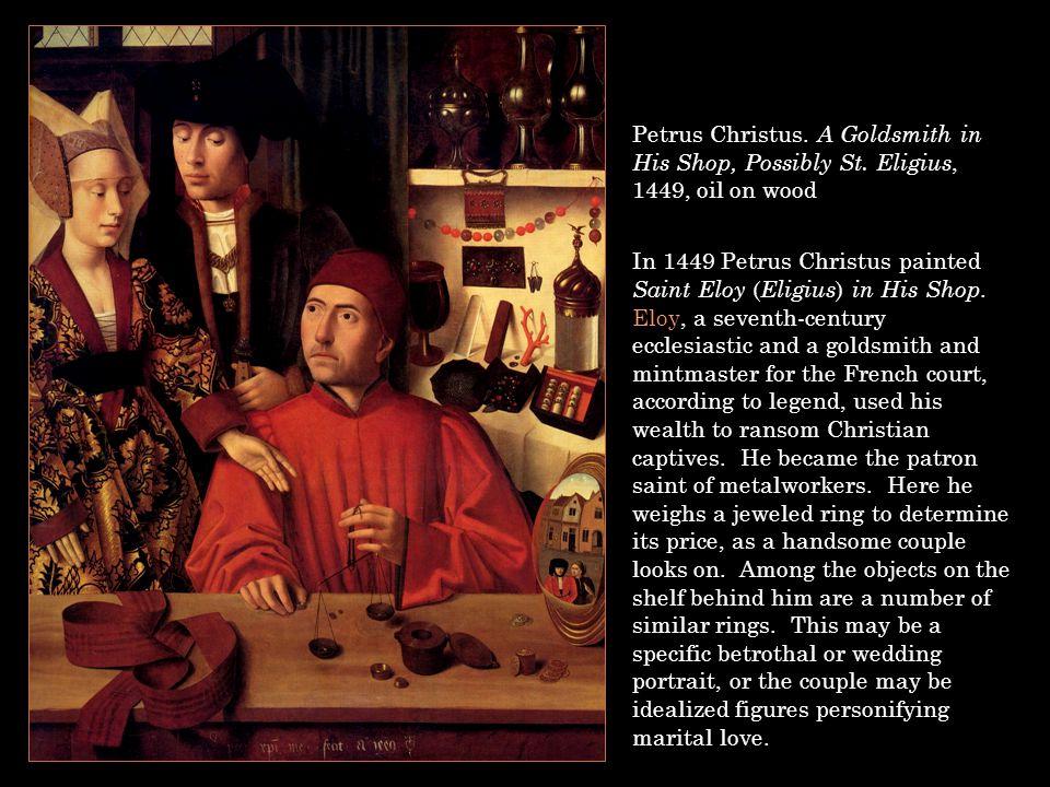 Petrus Christus. A Goldsmith in His Shop, Possibly St. Eligius, 1449, oil on wood In 1449 Petrus Christus painted Saint Eloy ( Eligius ) in His Shop.