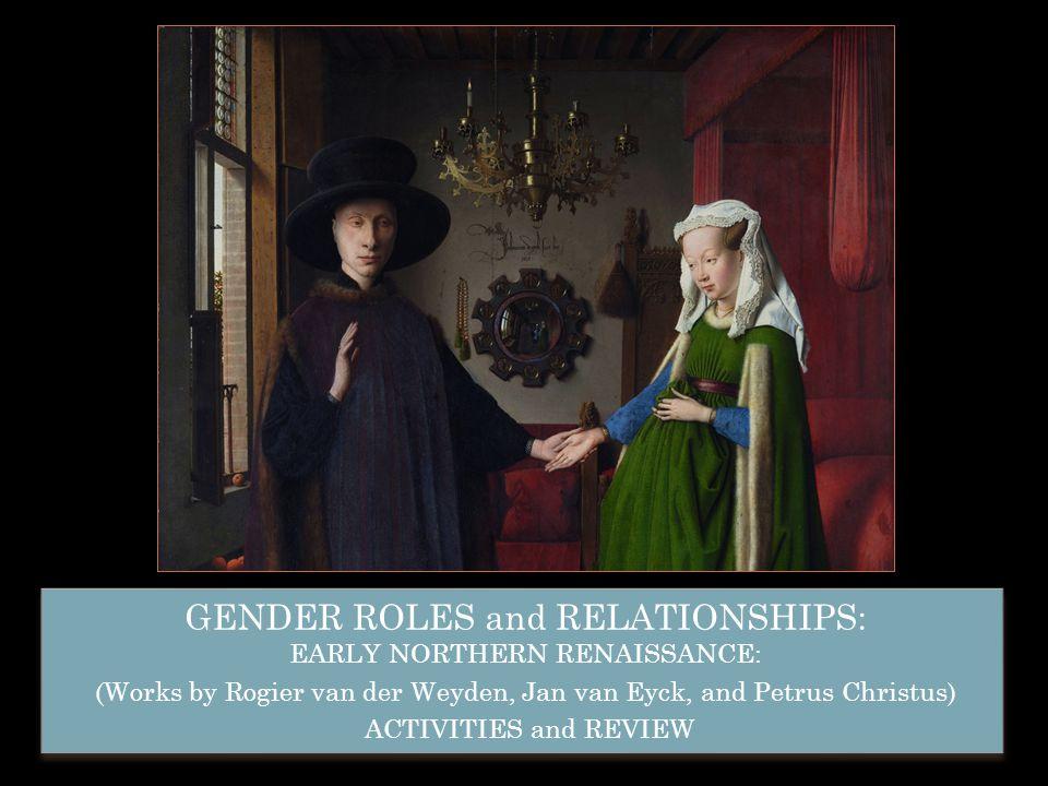 GENDER ROLES and RELATIONSHIPS: EARLY NORTHERN RENAISSANCE: (Works by Rogier van der Weyden, Jan van Eyck, and Petrus Christus) ACTIVITIES and REVIEW