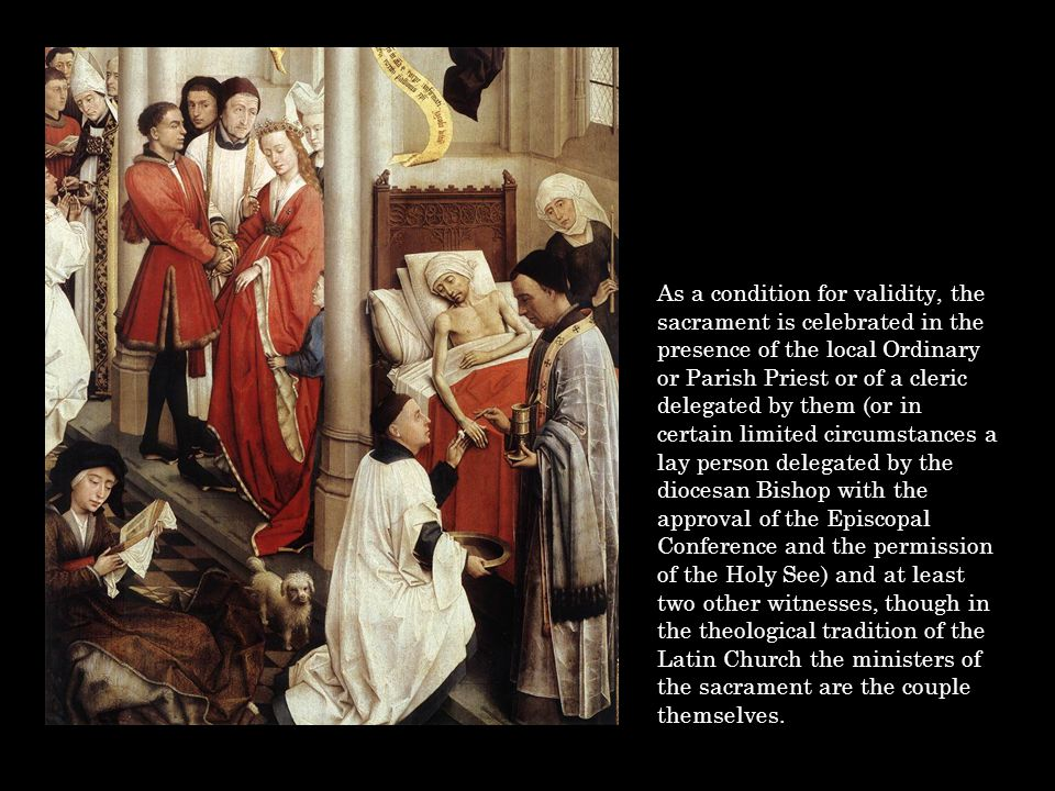 As a condition for validity, the sacrament is celebrated in the presence of the local Ordinary or Parish Priest or of a cleric delegated by them (or i