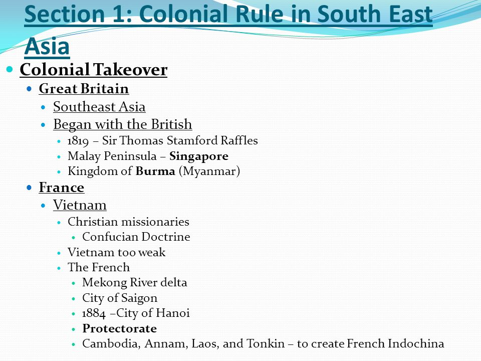 Section 1: Colonial Rule in South East Asia Thailand – The Exception France and Great Britain Siam (Thailand) Two Rulers : King Mongkut King Chulalongkorn western learning maintained relations 1896 –independent buffer state United States 1898 – Spanish American War Commodore George Dewey President William McKinley civilize Emilio Aguinaldo Guerrilla warfare Filipino-American War