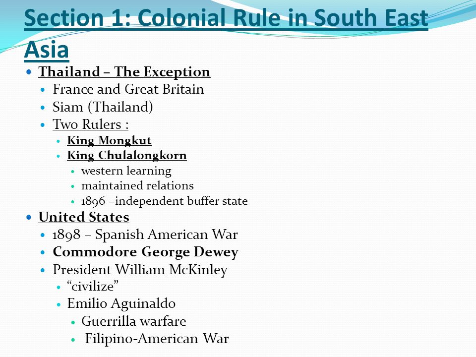 Section 1: Colonial Rule in South East Asia Colonial Regimes Indirect or Direct Rule Indirect Rule Local rulers Natural resources Cheaper Less impact on local culture Direct Rule Justification for the conquests Representative government Religion Language Educated heathen fear Colonial Economies No Industry Led to plantation agriculture Peasants (wage laborers) Plantation owners High taxes Benefits of colonial rule Modern economic system Railroads, roads, schools, Export market