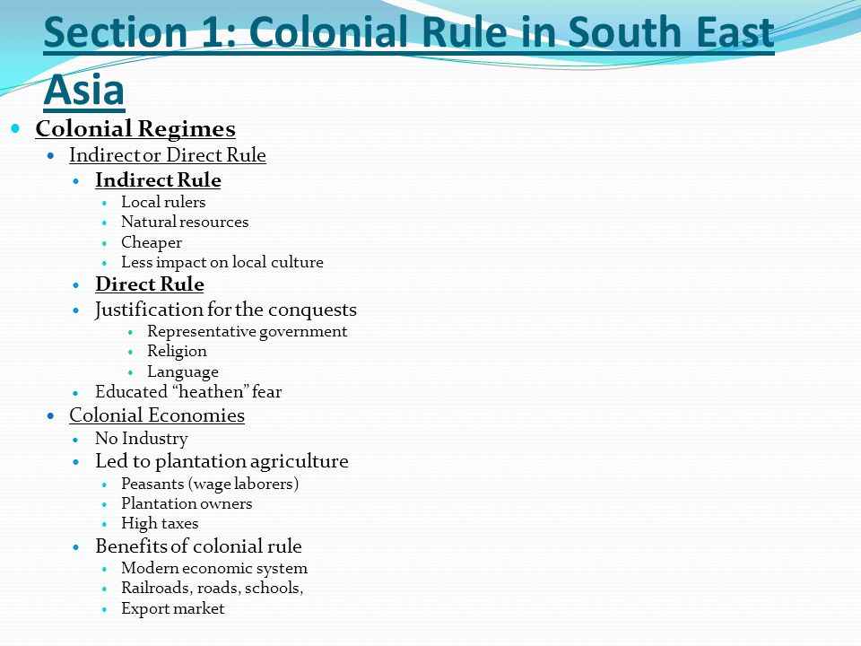 Section 1: Colonial Rule in South East Asia Resistance to Colonial Rule Resistance Ruling Class Burma Vietnam Can Vuong ( Save the King ) Peasant revolts Burma – 1930 Buddhist Monk Saya San Early resistance movements failed New resistance Nationalism Westernized intellectuals 1930's