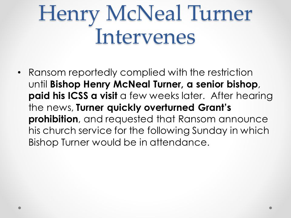 Henry McNeal Turner Intervenes Ransom reportedly complied with the restriction until Bishop Henry McNeal Turner, a senior bishop, paid his ICSS a visit a few weeks later.