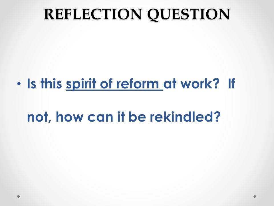 REFLECTION QUESTION Is this spirit of reform at work? If not, how can it be rekindled?