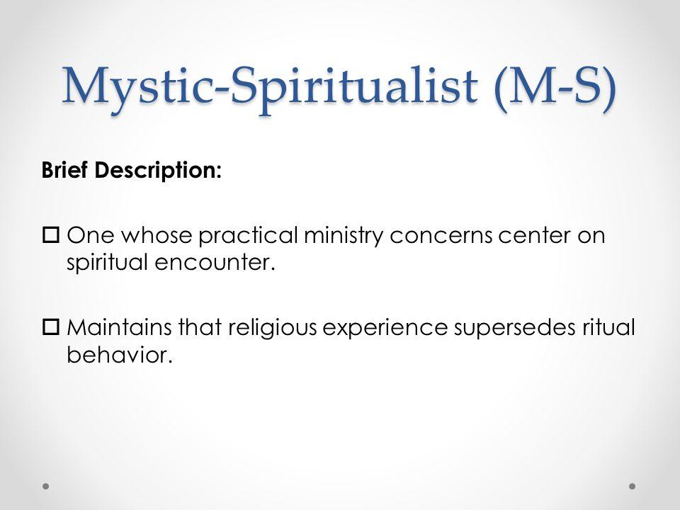 Mystic-Spiritualist (M-S) Brief Description:  One whose practical ministry concerns center on spiritual encounter.