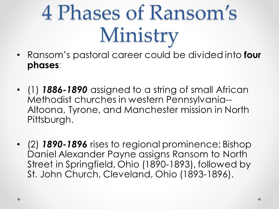 4 Phases of Ransom's Ministry Ransom's pastoral career could be divided into four phases : (1) 1886-1890 assigned to a string of small African Methodist churches in western Pennsylvania-- Altoona, Tyrone, and Manchester mission in North Pittsburgh.