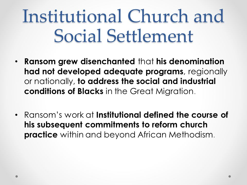 Institutional Church and Social Settlement Ransom grew disenchanted that his denomination had not developed adequate programs, regionally or nationally, to address the social and industrial conditions of Blacks in the Great Migration.