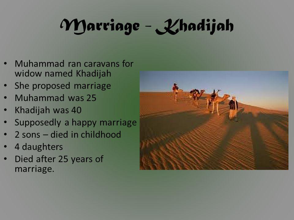 Marriage - Khadijah Muhammad ran caravans for widow named Khadijah She proposed marriage Muhammad was 25 Khadijah was 40 Supposedly a happy marriage 2