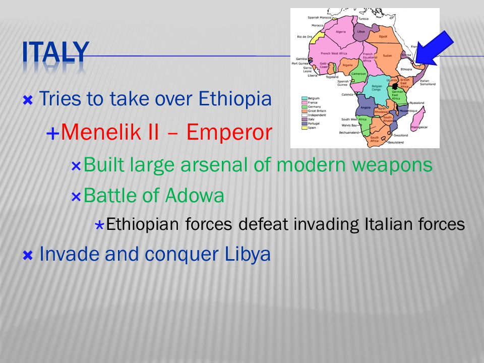  Tries to take over Ethiopia  Menelik II – Emperor  Built large arsenal of modern weapons  Battle of Adowa  Ethiopian forces defeat invading Italian forces  Invade and conquer Libya