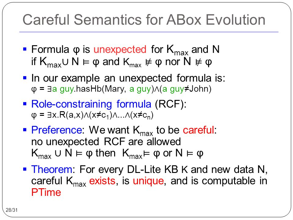 Careful Semantics for ABox Evolution  Formula φ is unexpected for K max and N if K max ∪ N ⊨ φ and K max ⊭ φ nor N ⊭ φ  In our example an unexpected formula is: φ = ∃ a guy.hasHb(Mary, a guy) ∧ (a guy≠John)  Role-constraining formula (RCF): φ = ∃ x.R(a,x) ∧ (x≠c 1 ) ∧...