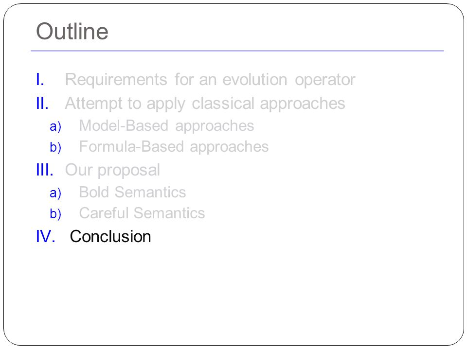Outline I.Requirements for an evolution operator II.Attempt to apply classical approaches a) Model-Based approaches b) Formula-Based approaches III.Our proposal a) Bold Semantics b) Careful Semantics IV.