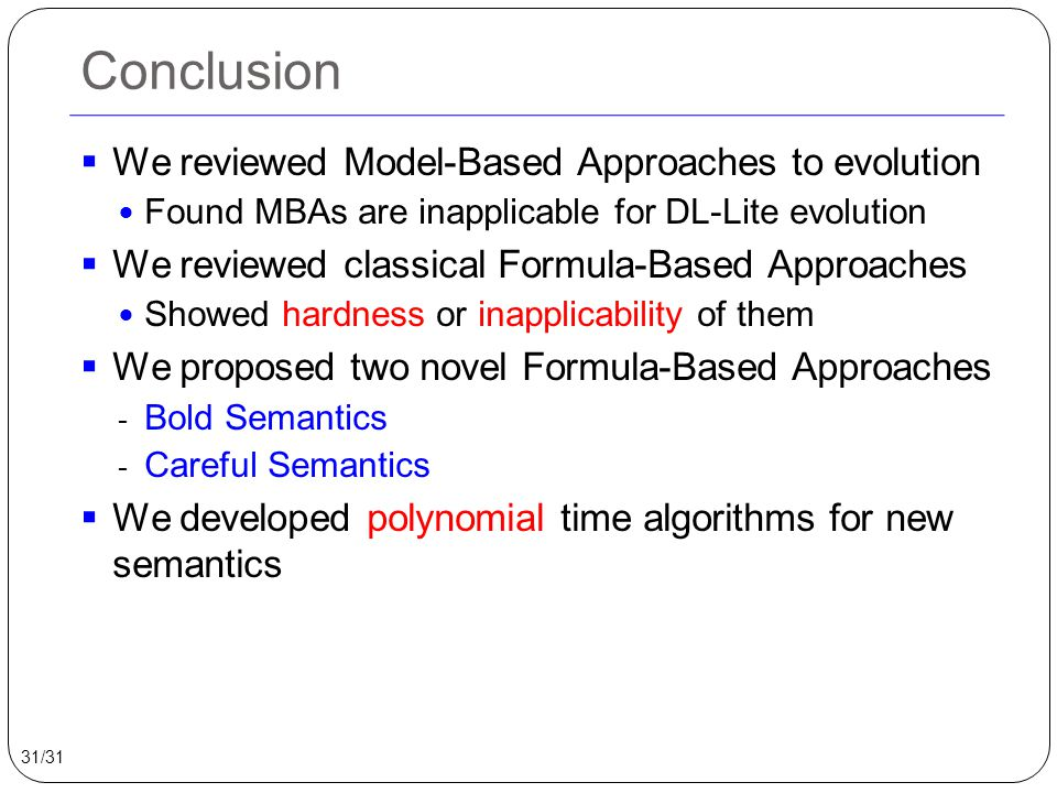 Conclusion  We reviewed Model-Based Approaches to evolution Found MBAs are inapplicable for DL-Lite evolution  We reviewed classical Formula-Based Approaches Showed hardness or inapplicability of them  We proposed two novel Formula-Based Approaches - Bold Semantics - Careful Semantics  We developed polynomial time algorithms for new semantics 31/31