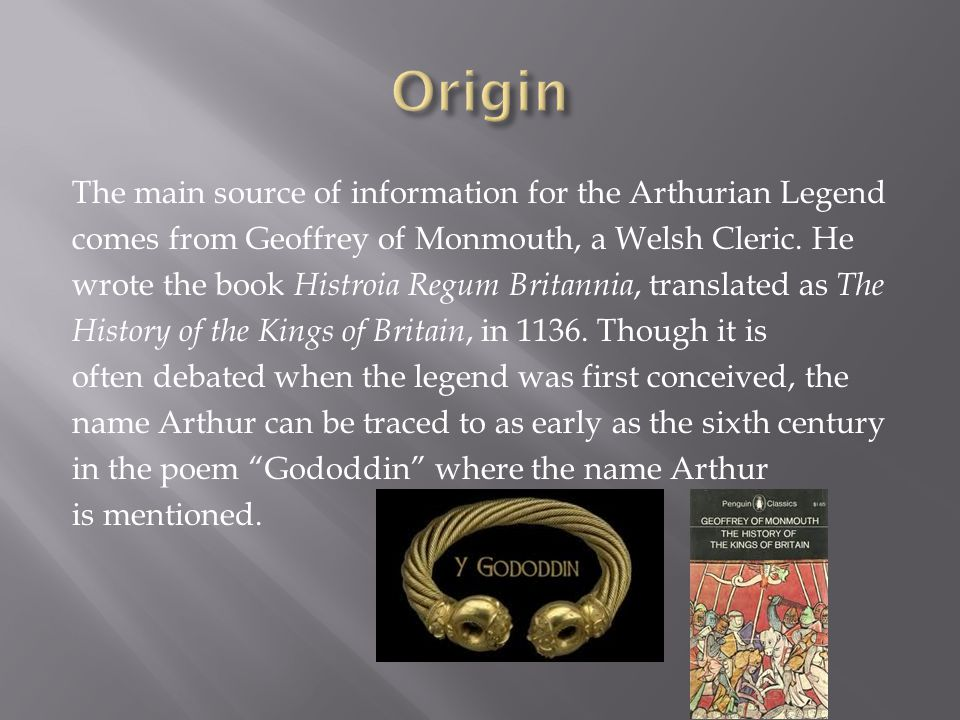 The main source of information for the Arthurian Legend comes from Geoffrey of Monmouth, a Welsh Cleric. He wrote the book Histroia Regum Britannia, t