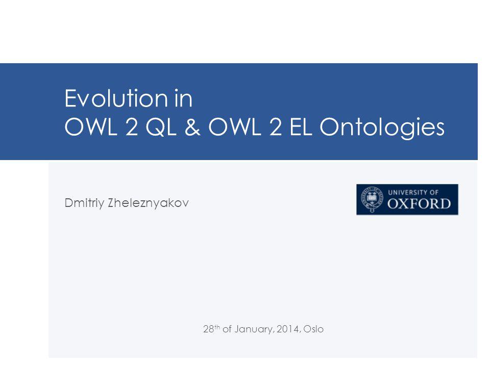 Evolution in OWL 2 QL & OWL 2 EL Ontologies Dmitriy Zheleznyakov 28 th of January, 2014, Oslo