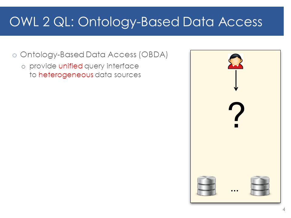 o Ontology-Based Data Access (OBDA) o provide unified query interface to heterogeneous data sources 4 OWL 2 QL: Ontology-Based Data Access