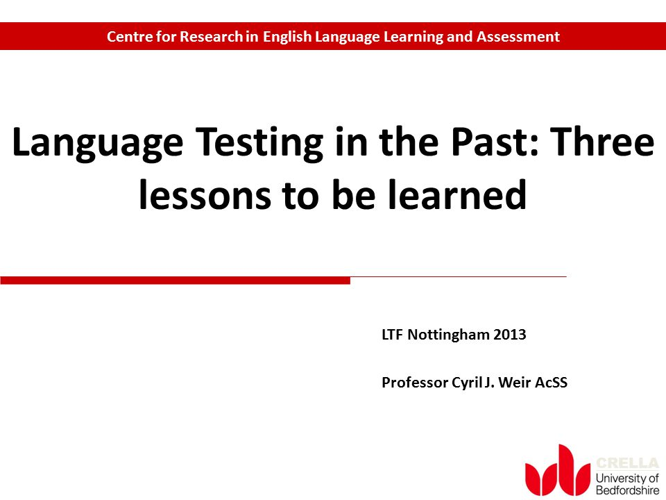 CRELLA LTF Nottingham 2013 Professor Cyril J. Weir AcSS Language Testing in the Past: Three lessons to be learned Centre for Research in English Langu
