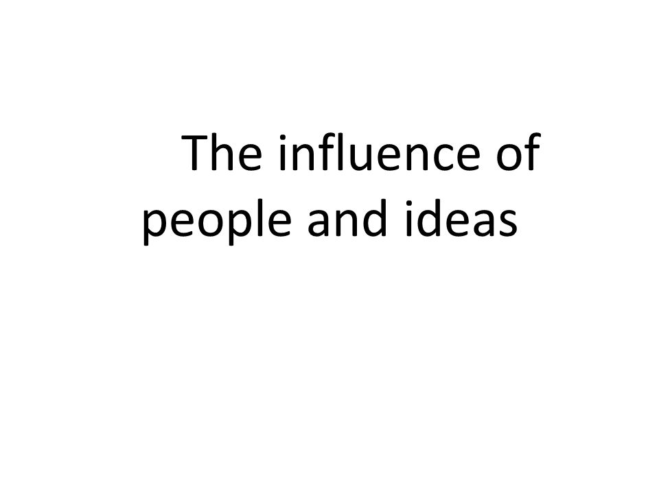The influence of people and ideas