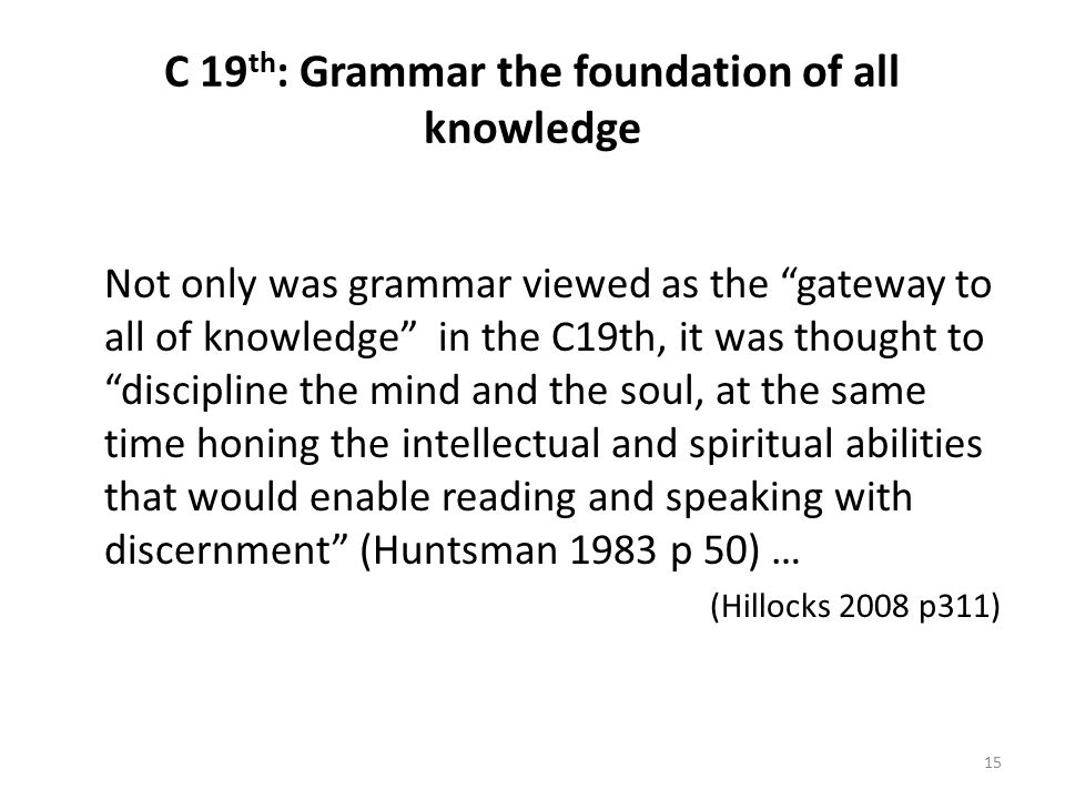 C 19 th : Grammar the foundation of all knowledge Not only was grammar viewed as the gateway to all of knowledge in the C19th, it was thought to discipline the mind and the soul, at the same time honing the intellectual and spiritual abilities that would enable reading and speaking with discernment (Huntsman 1983 p 50) … (Hillocks 2008 p311) 15