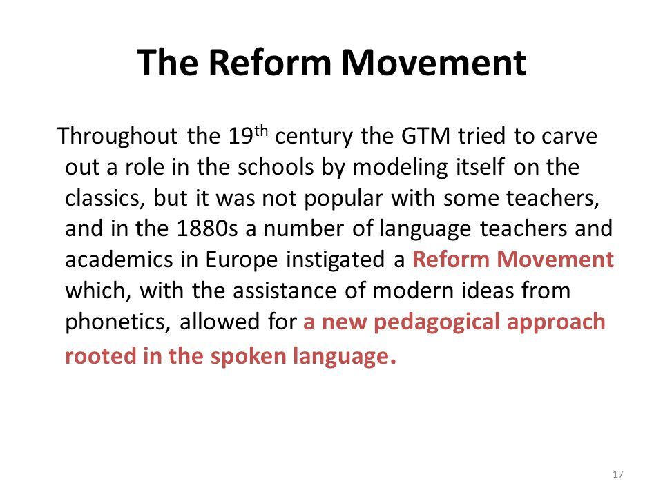 The Reform Movement Throughout the 19 th century the GTM tried to carve out a role in the schools by modeling itself on the classics, but it was not popular with some teachers, and in the 1880s a number of language teachers and academics in Europe instigated a Reform Movement which, with the assistance of modern ideas from phonetics, allowed for a new pedagogical approach rooted in the spoken language.