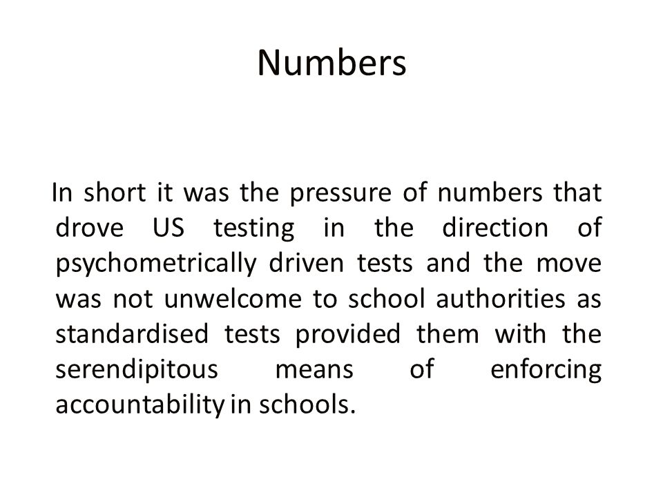 Numbers In short it was the pressure of numbers that drove US testing in the direction of psychometrically driven tests and the move was not unwelcome to school authorities as standardised tests provided them with the serendipitous means of enforcing accountability in schools.