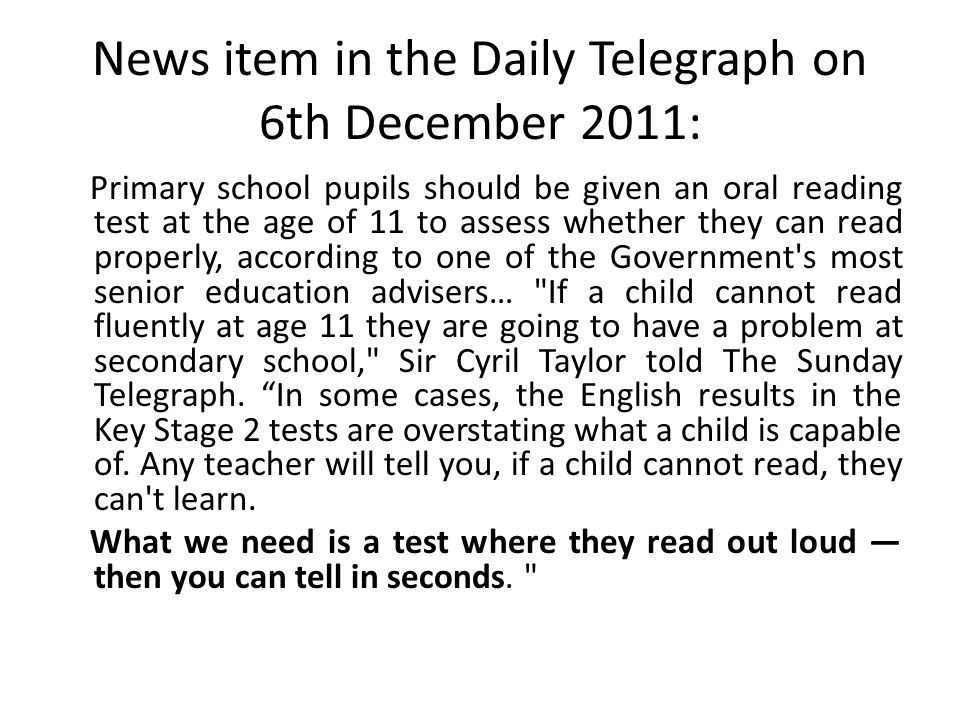 News item in the Daily Telegraph on 6th December 2011: Primary school pupils should be given an oral reading test at the age of 11 to assess whether they can read properly, according to one of the Government s most senior education advisers… If a child cannot read fluently at age 11 they are going to have a problem at secondary school, Sir Cyril Taylor told The Sunday Telegraph.