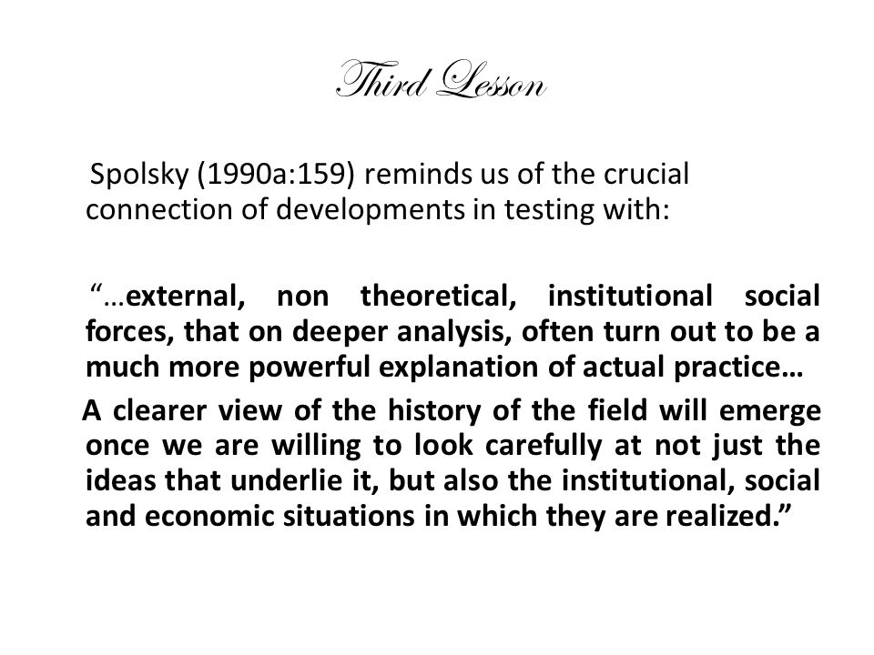 Third Lesson Spolsky (1990a:159) reminds us of the crucial connection of developments in testing with: …external, non theoretical, institutional social forces, that on deeper analysis, often turn out to be a much more powerful explanation of actual practice… A clearer view of the history of the field will emerge once we are willing to look carefully at not just the ideas that underlie it, but also the institutional, social and economic situations in which they are realized.
