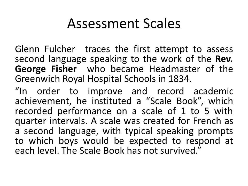 Assessment Scales Glenn Fulcher traces the first attempt to assess second language speaking to the work of the Rev.