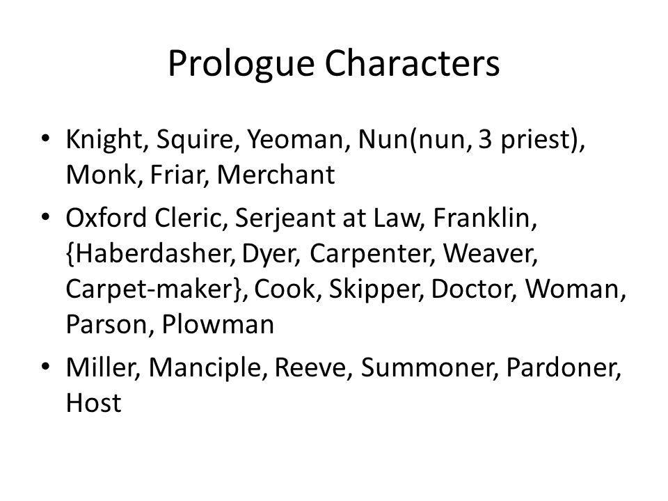 Prologue Characters Knight, Squire, Yeoman, Nun(nun, 3 priest), Monk, Friar, Merchant Oxford Cleric, Serjeant at Law, Franklin, {Haberdasher, Dyer, Carpenter, Weaver, Carpet-maker}, Cook, Skipper, Doctor, Woman, Parson, Plowman Miller, Manciple, Reeve, Summoner, Pardoner, Host