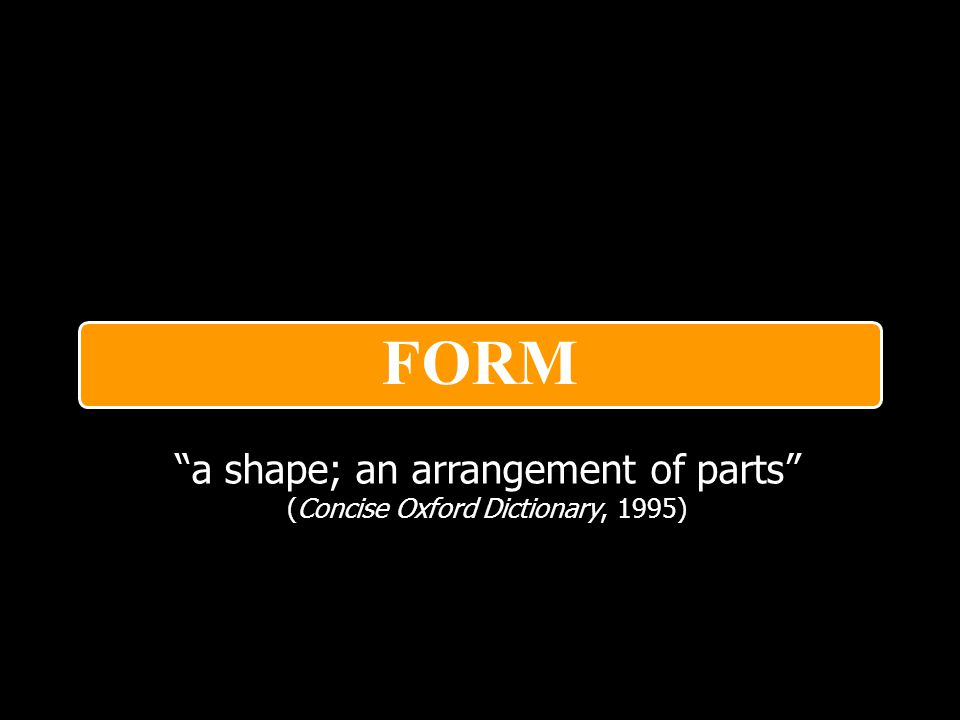 FORM a shape; an arrangement of parts (Concise Oxford Dictionary, 1995)