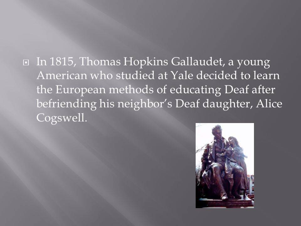  In 1815, Thomas Hopkins Gallaudet, a young American who studied at Yale decided to learn the European methods of educating Deaf after befriending hi