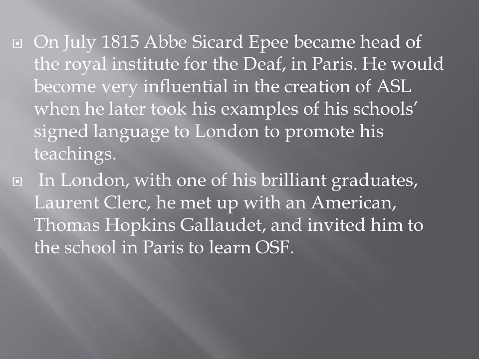  On July 1815 Abbe Sicard Epee became head of the royal institute for the Deaf, in Paris. He would become very influential in the creation of ASL whe