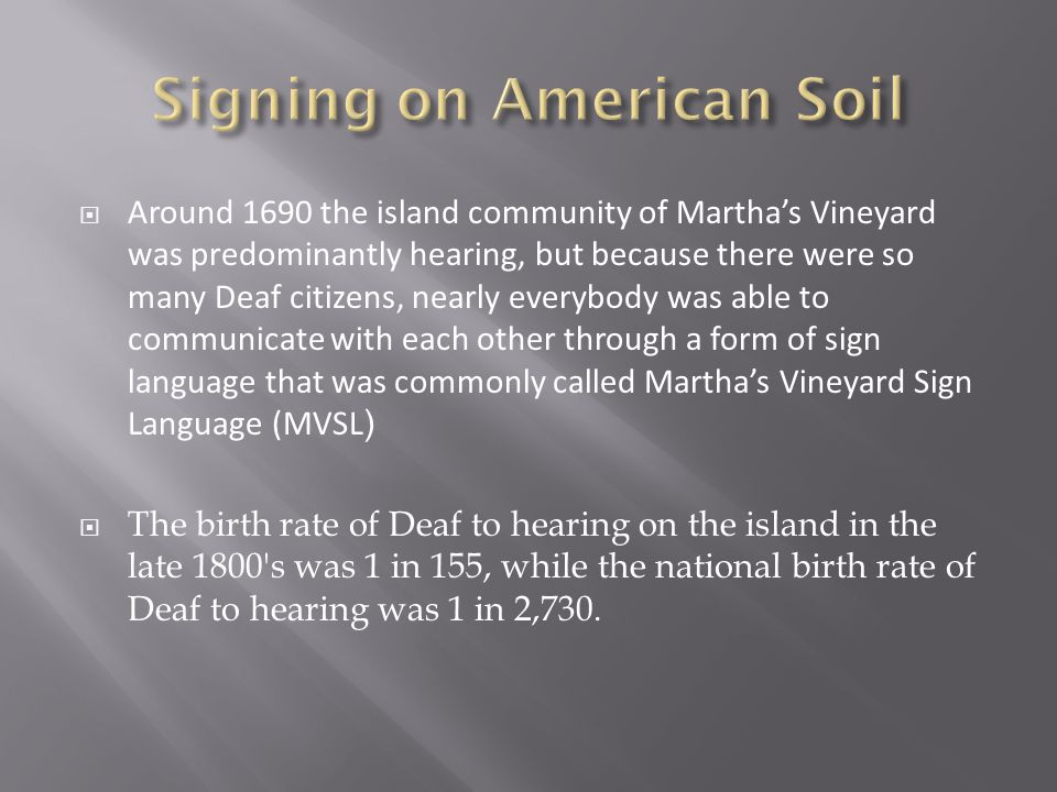  Around 1690 the island community of Martha's Vineyard was predominantly hearing, but because there were so many Deaf citizens, nearly everybody was