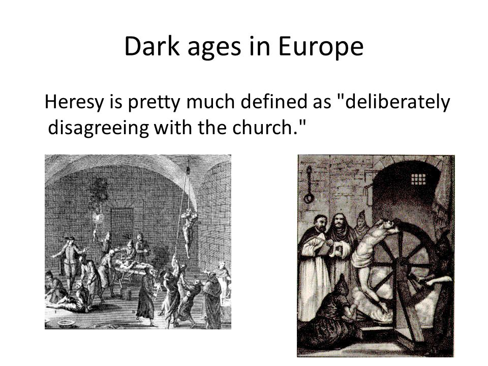 Dark ages in Europe Heresy is pretty much defined as deliberately disagreeing with the church.