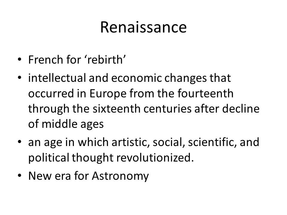 Renaissance French for 'rebirth' intellectual and economic changes that occurred in Europe from the fourteenth through the sixteenth centuries after decline of middle ages an age in which artistic, social, scientific, and political thought revolutionized.