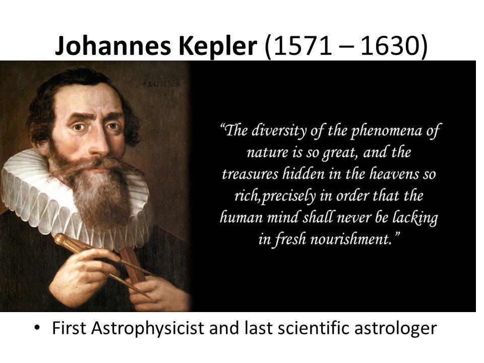 Johannes Kepler (1571 – 1630) First Astrophysicist and last scientific astrologer