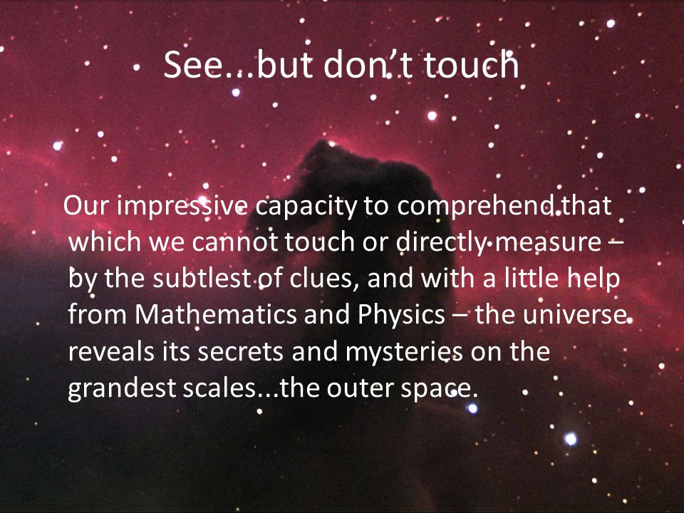 See...but don't touch Our impressive capacity to comprehend that which we cannot touch or directly measure – by the subtlest of clues, and with a little help from Mathematics and Physics – the universe reveals its secrets and mysteries on the grandest scales...the outer space.