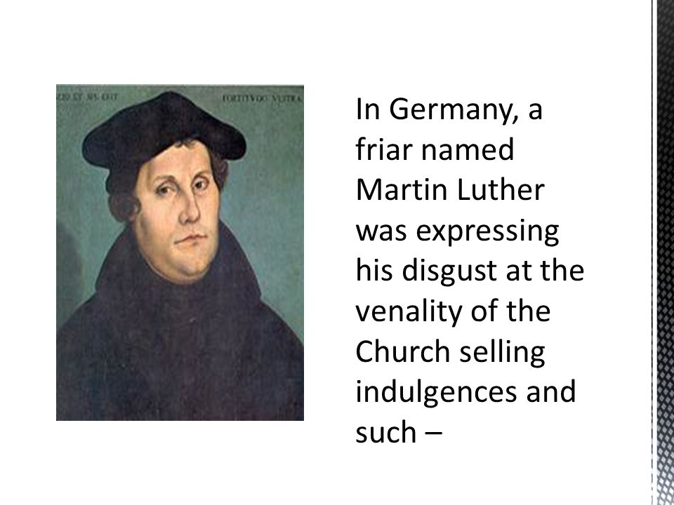 In Germany, a friar named Martin Luther was expressing his disgust at the venality of the Church selling indulgences and such –