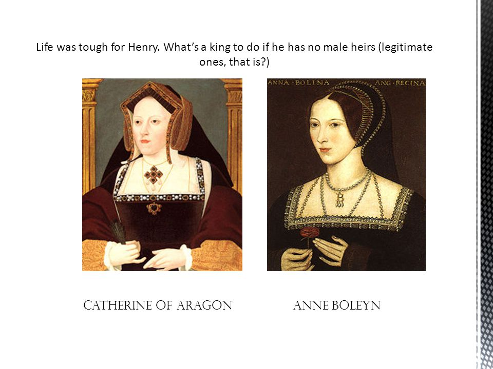 Life was tough for Henry. What's a king to do if he has no male heirs (legitimate ones, that is?) Catherine of aragon Anne Boleyn