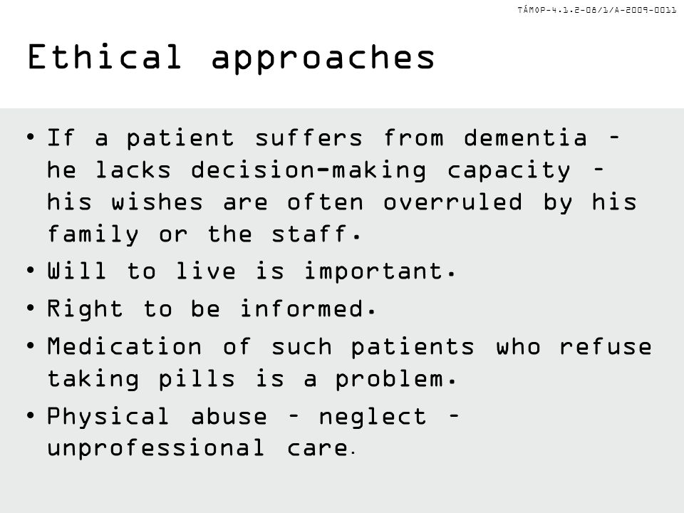 TÁMOP-4.1.2-08/1/A-2009-0011 Ethical approaches If a patient suffers from dementia – he lacks decision-making capacity – his wishes are often overrule