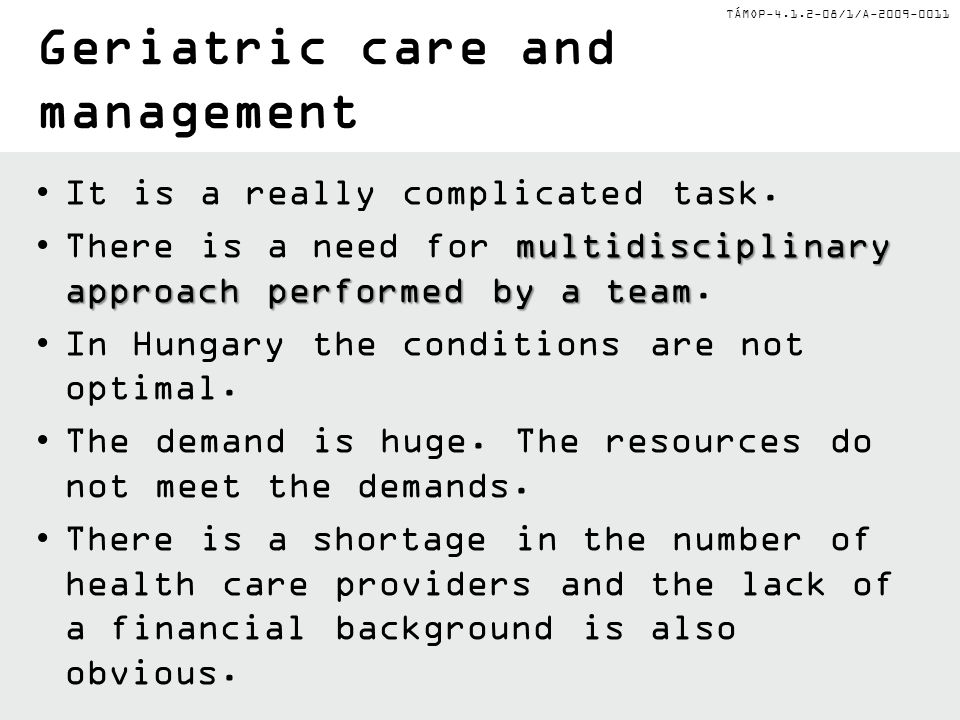 TÁMOP-4.1.2-08/1/A-2009-0011 Geriatric care and management It is a really complicated task. multidisciplinary approach performed by a teamThere is a n