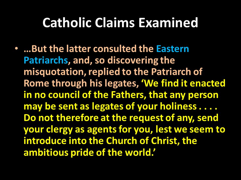 Catholic Claims Examined …But the latter consulted the Eastern Patriarchs, and, so discovering the misquotation, replied to the Patriarch of Rome through his legates, 'We find it enacted in no council of the Fathers, that any person may be sent as legates of your holiness....