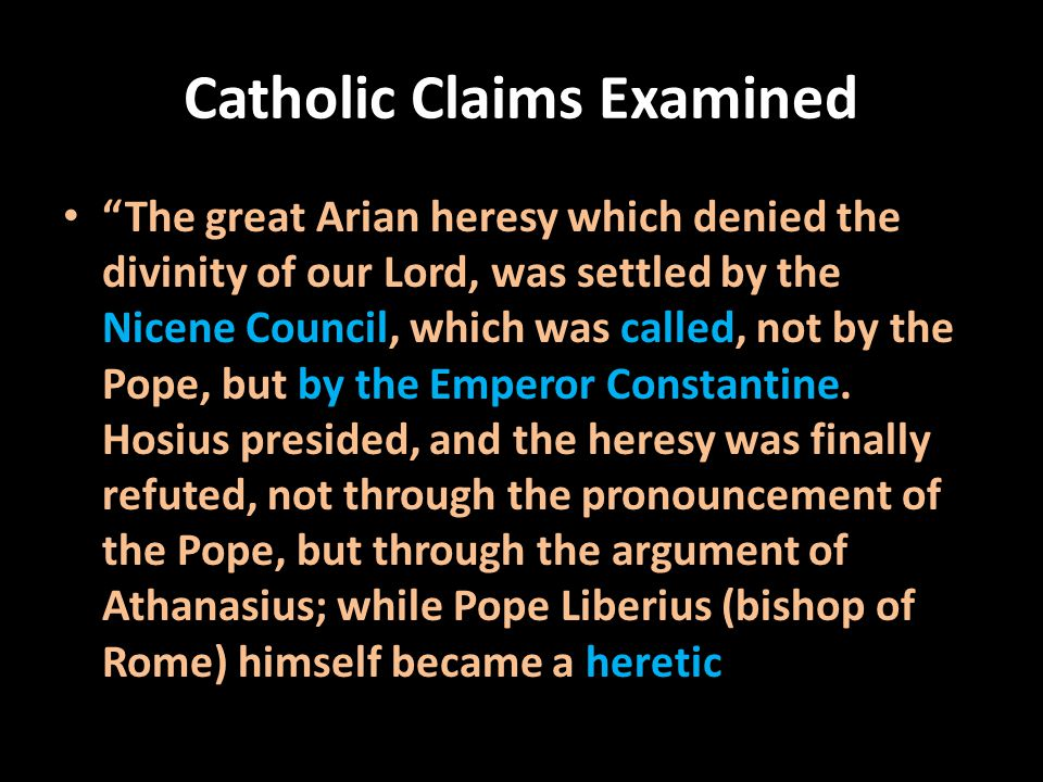 Catholic Claims Examined The great Arian heresy which denied the divinity of our Lord, was settled by the Nicene Council, which was called, not by the Pope, but by the Emperor Constantine.