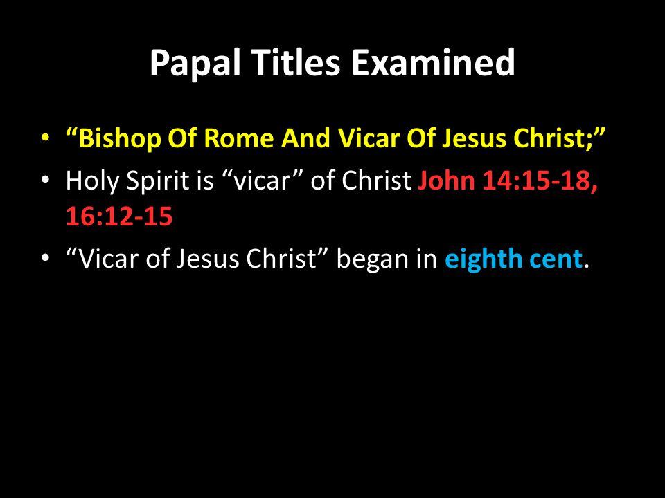 Papal Titles Examined Bishop Of Rome And Vicar Of Jesus Christ; Holy Spirit is vicar of Christ John 14:15-18, 16:12-15 Vicar of Jesus Christ began in eighth cent.