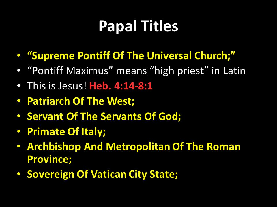Papal Titles Supreme Pontiff Of The Universal Church; Pontiff Maximus means high priest in Latin This is Jesus.