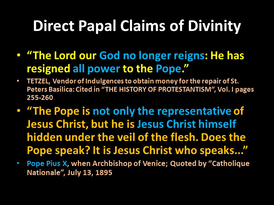 Direct Papal Claims of Divinity The Lord our God no longer reigns: He has resigned all power to the Pope. TETZEL, Vendor of Indulgences to obtain money for the repair of St.